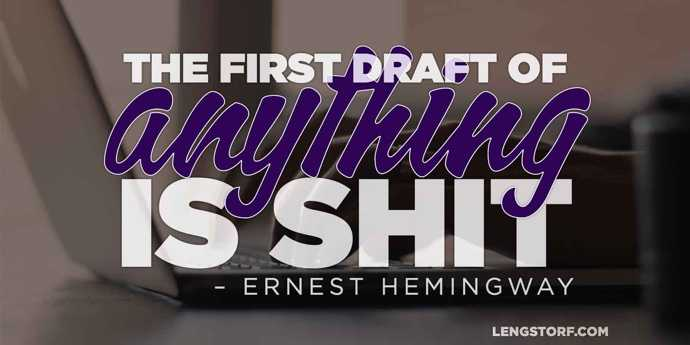 The first draft of anything is shit. – Ernest Hemingway.