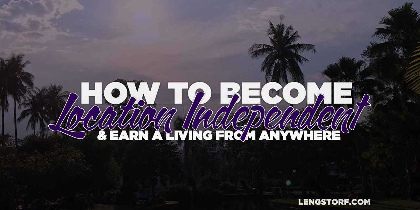 How to become location independent and earn a living from anywhere.